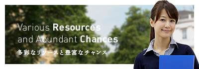 Various Resources and Abundant Chances 多彩なリソースと豊富なチャンス